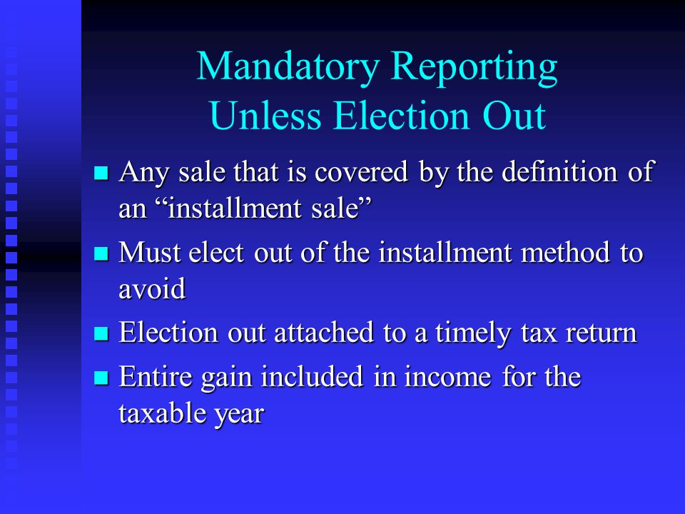 Mandatory Reporting Unless Election Out n Any sale that is covered by the definition of an installment sale n Must elect out of the installment method to avoid n Election out attached to a timely tax return n Entire gain included in income for the taxable year