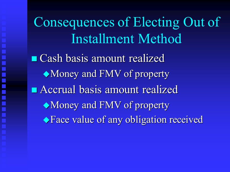 Consequences of Electing Out of Installment Method n Cash basis amount realized u Money and FMV of property n Accrual basis amount realized u Money and FMV of property u Face value of any obligation received