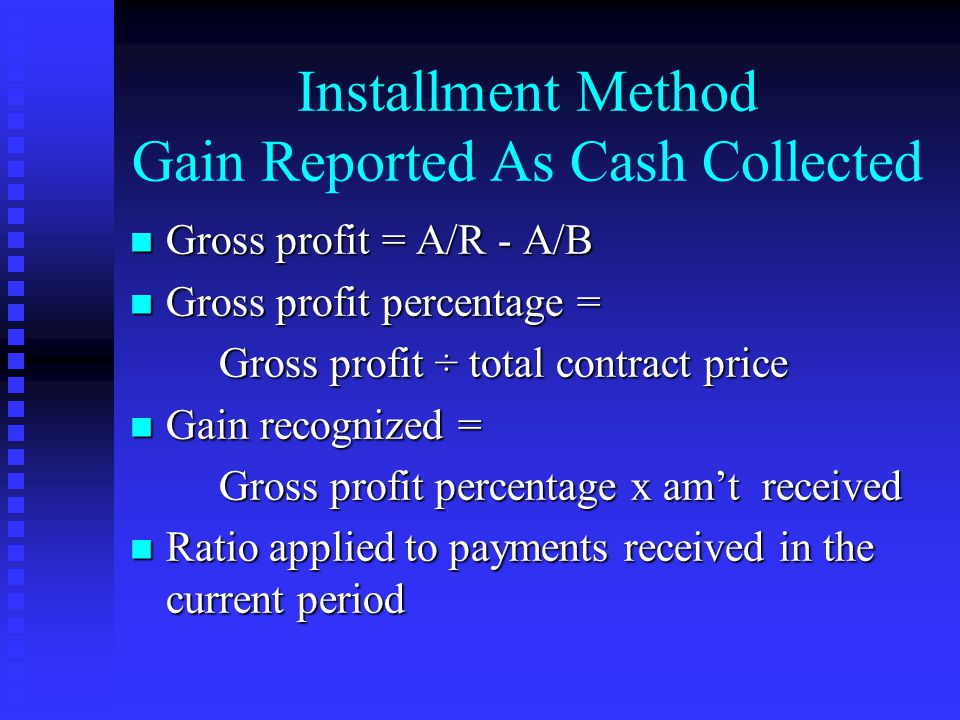 Installment Method Gain Reported As Cash Collected n Gross profit = A/R - A/B n Gross profit percentage = Gross profit ÷ total contract price Gross profit ÷ total contract price n Gain recognized = Gross profit percentage x am't received Gross profit percentage x am't received n Ratio applied to payments received in the current period