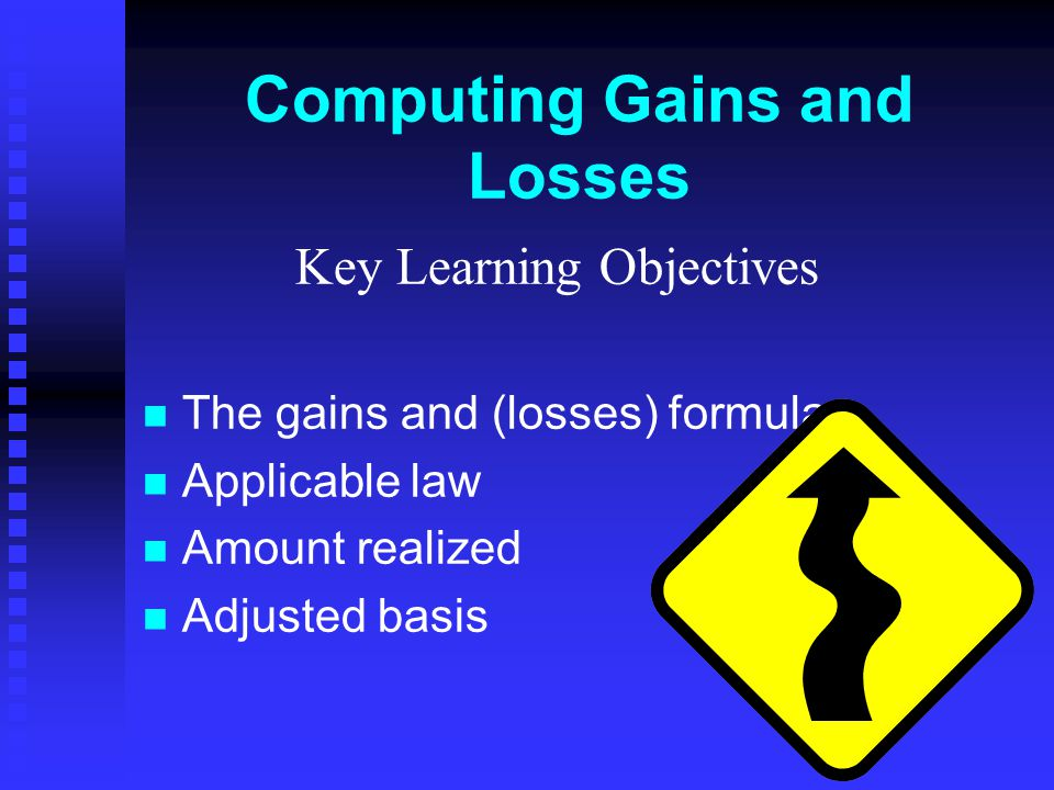 Computing Gains and Losses Key Learning Objectives The gains and (losses) formula Applicable law Amount realized Adjusted basis