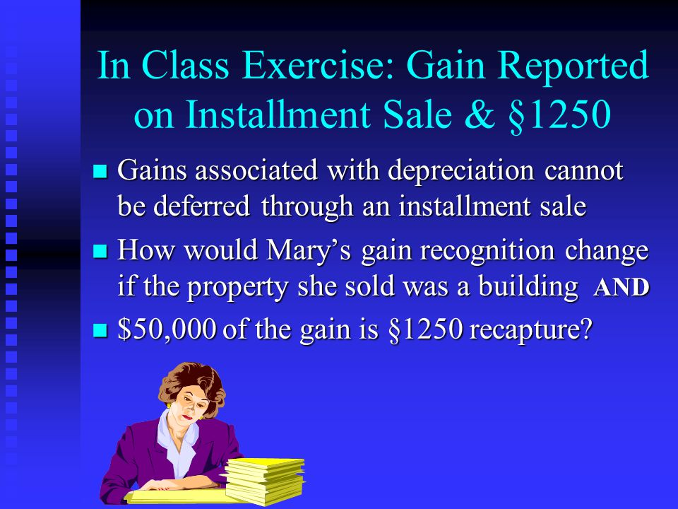 In Class Exercise: Gain Reported on Installment Sale & §1250 n Gains associated with depreciation cannot be deferred through an installment sale n How would Mary's gain recognition change if the property she sold was a building AND n $50,000 of the gain is §1250 recapture