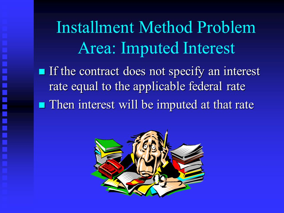 Installment Method Problem Area: Imputed Interest n If the contract does not specify an interest rate equal to the applicable federal rate n Then interest will be imputed at that rate