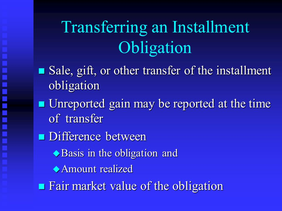 Transferring an Installment Obligation n Sale, gift, or other transfer of the installment obligation n Unreported gain may be reported at the time of transfer n Difference between u Basis in the obligation and u Amount realized n Fair market value of the obligation