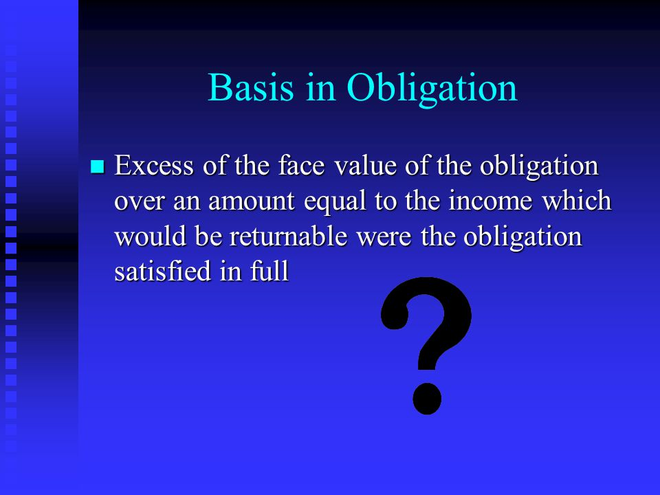 Basis in Obligation n Excess of the face value of the obligation over an amount equal to the income which would be returnable were the obligation satisfied in full