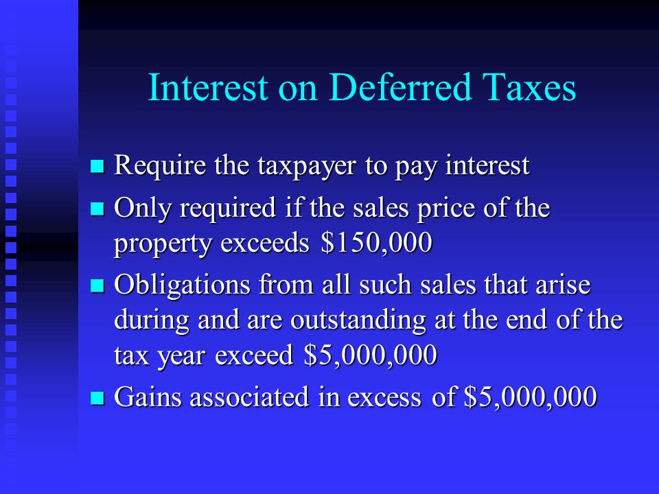 Interest on Deferred Taxes n Require the taxpayer to pay interest n Only required if the sales price of the property exceeds $150,000 n Obligations from all such sales that arise during and are outstanding at the end of the tax year exceed $5,000,000 n Gains associated in excess of $5,000,000