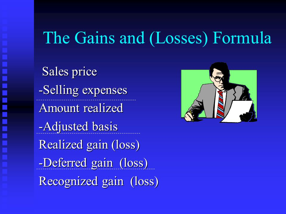 The Gains and (Losses) Formula Sales price Sales price -Selling expenses Amount realized -Adjusted basis Realized gain (loss) -Deferred gain (loss) Recognized gain (loss)