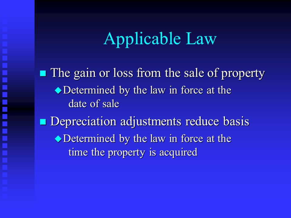 Applicable Law n The gain or loss from the sale of property u Determined by the law in force at the date of sale n Depreciation adjustments reduce basis u Determined by the law in force at the time the property is acquired