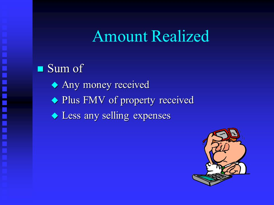 Amount Realized n Sum of u Any money received u Plus FMV of property received u Less any selling expenses