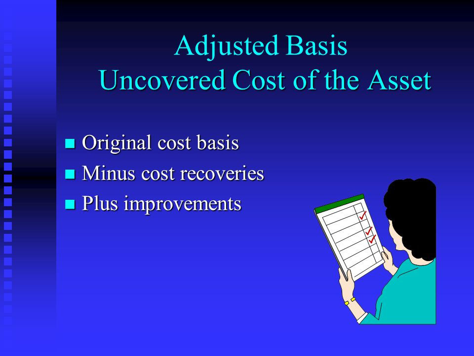 Uncovered Cost of the Asset Adjusted Basis Uncovered Cost of the Asset n Original cost basis n Minus cost recoveries n Plus improvements