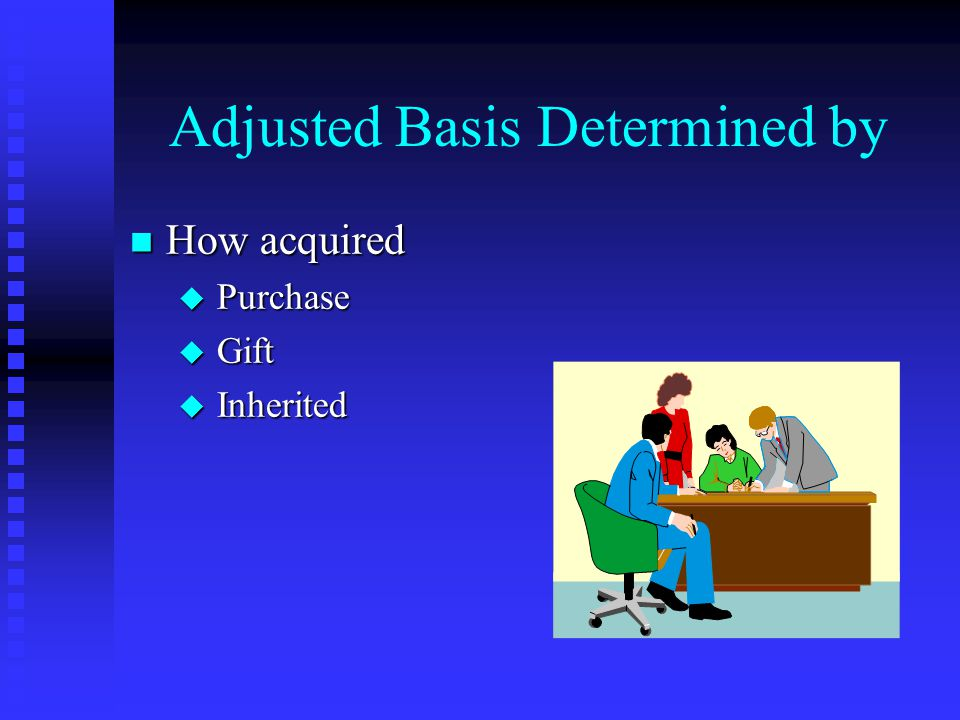 Adjusted Basis Determined by n How acquired u Purchase u Gift u Inherited