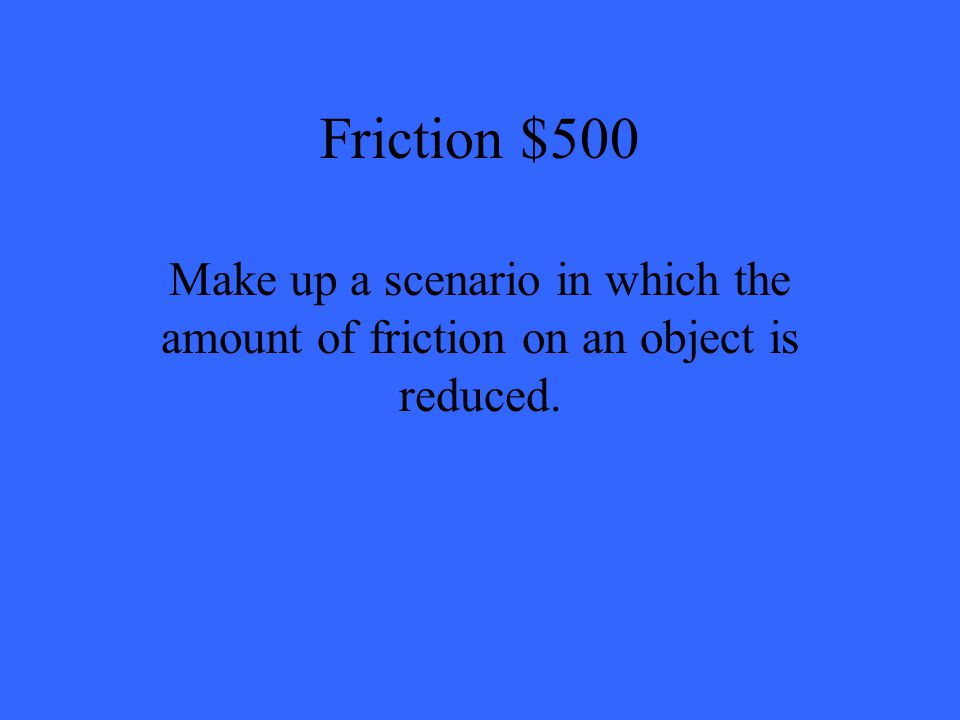 Friction $500 Make up a scenario in which the amount of friction on an object is reduced.