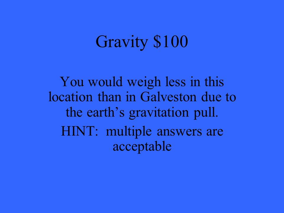 Gravity $100 You would weigh less in this location than in Galveston due to the earth's gravitation pull.