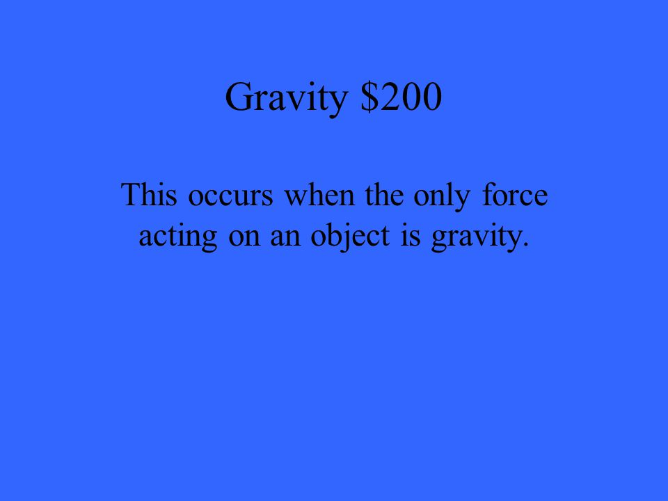 Gravity $200 This occurs when the only force acting on an object is gravity.