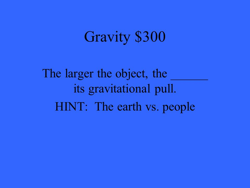 Gravity $300 The larger the object, the ______ its gravitational pull. HINT: The earth vs. people