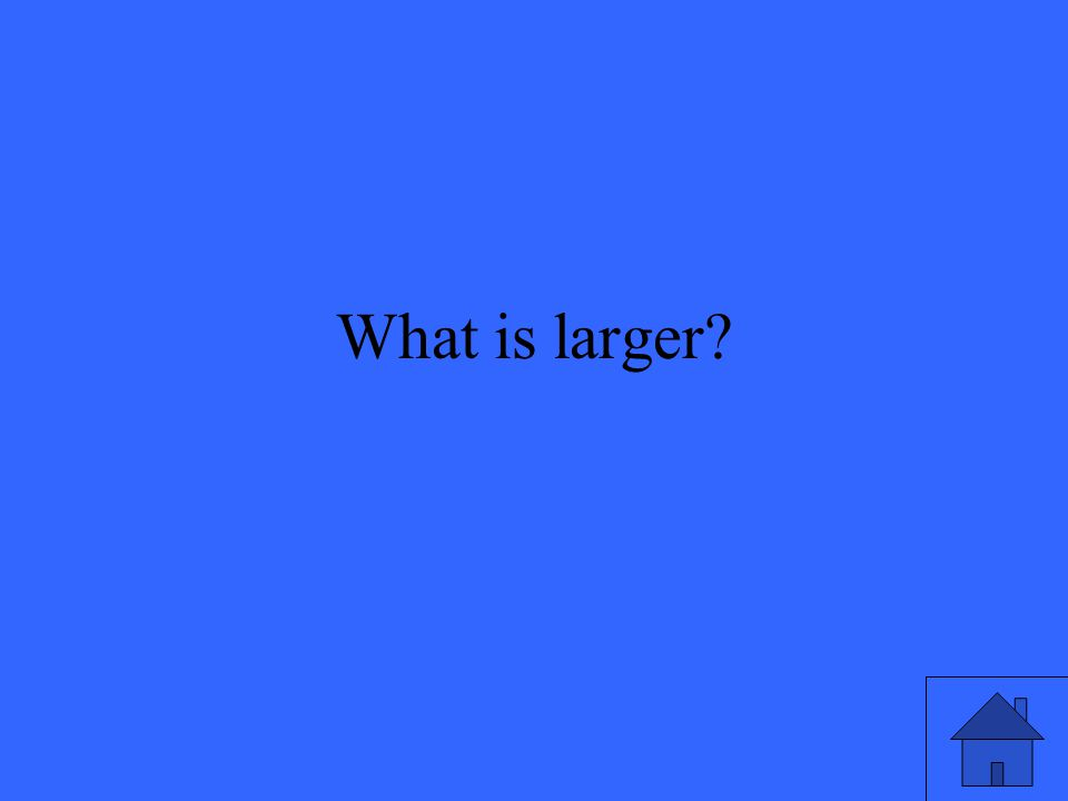 What is larger
