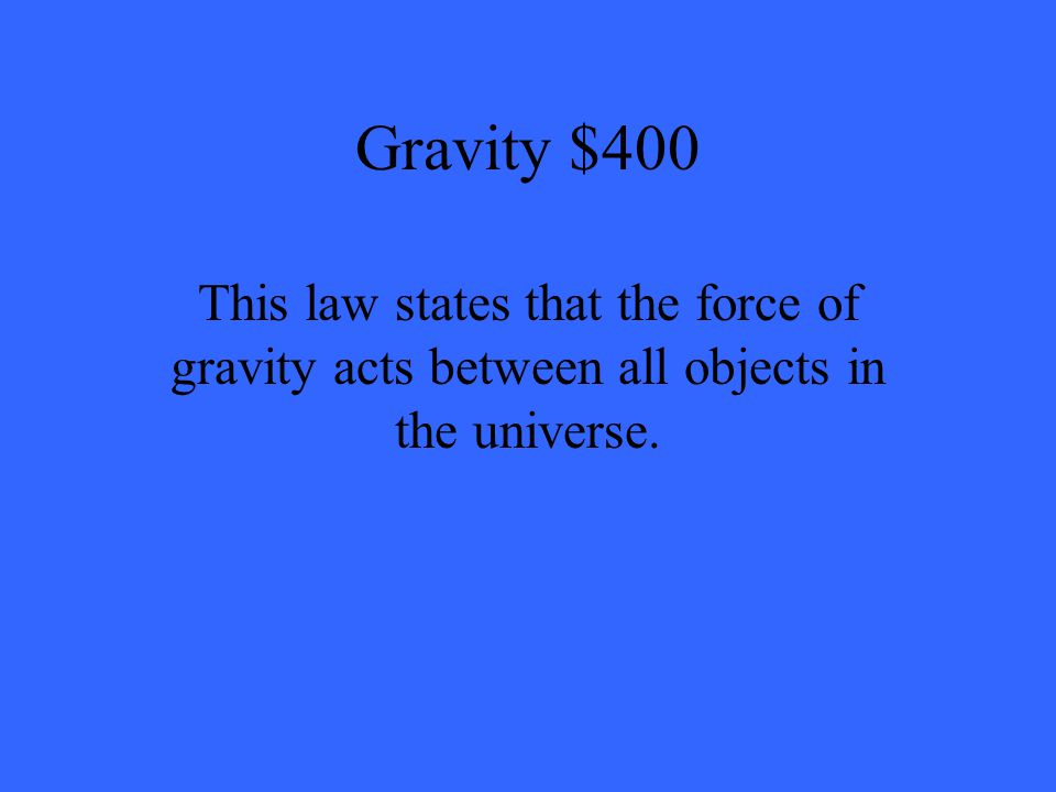 Gravity $400 This law states that the force of gravity acts between all objects in the universe.