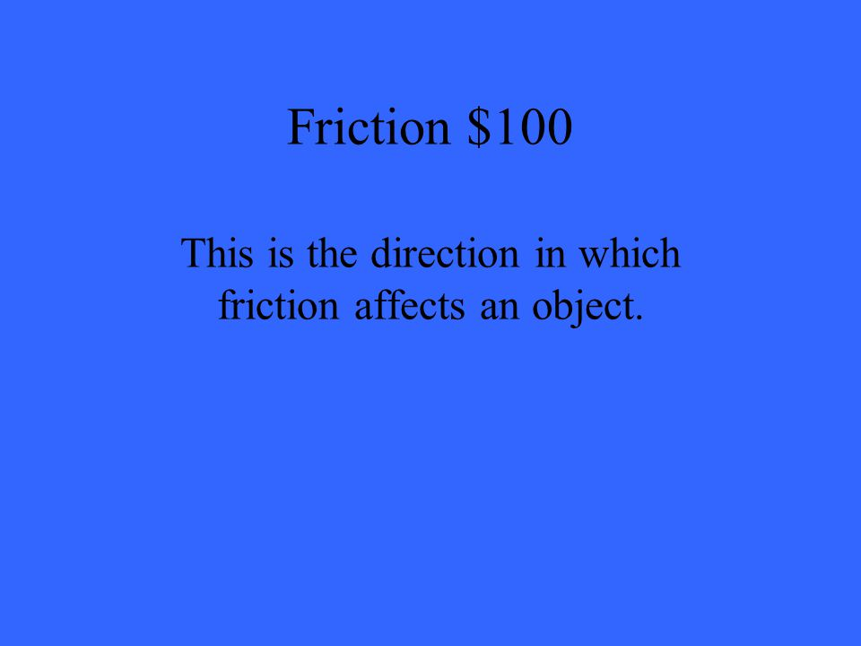 Friction $100 This is the direction in which friction affects an object.