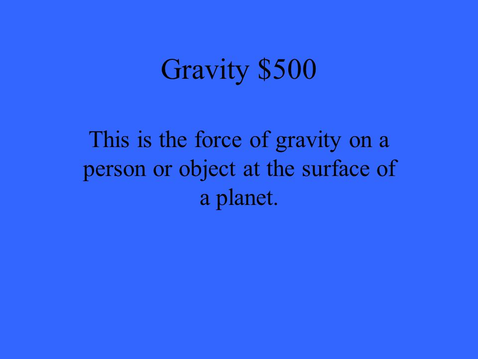 Gravity $500 This is the force of gravity on a person or object at the surface of a planet.