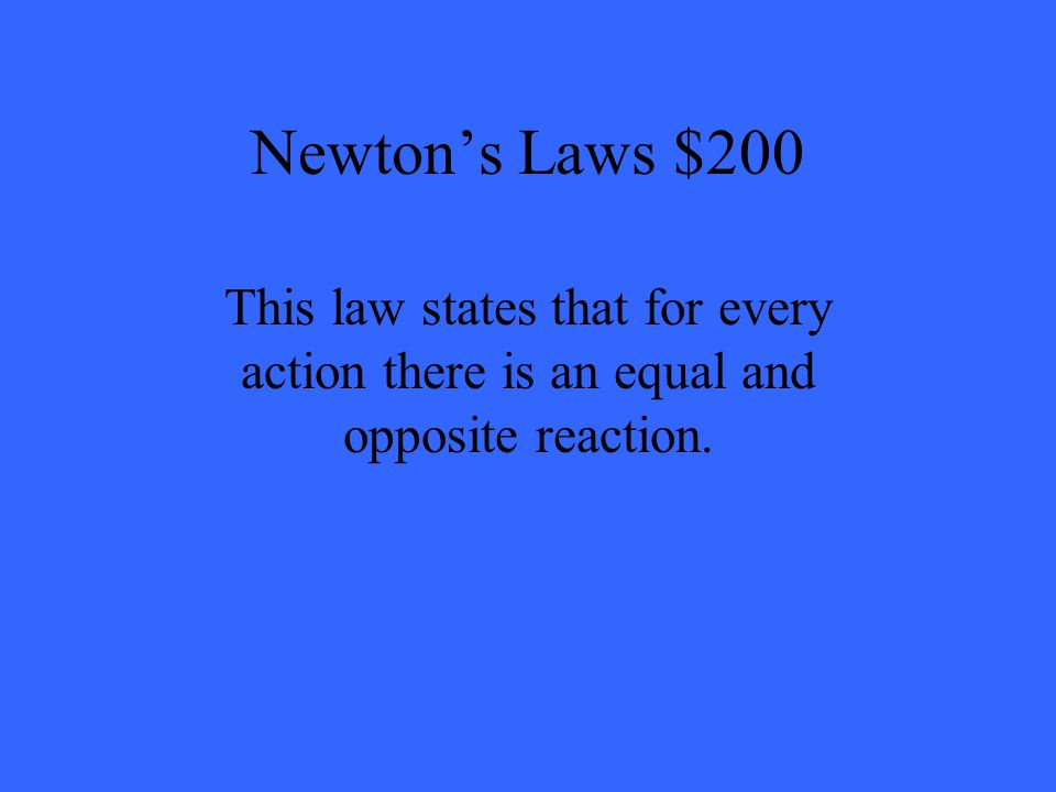 Newton's Laws $200 This law states that for every action there is an equal and opposite reaction.
