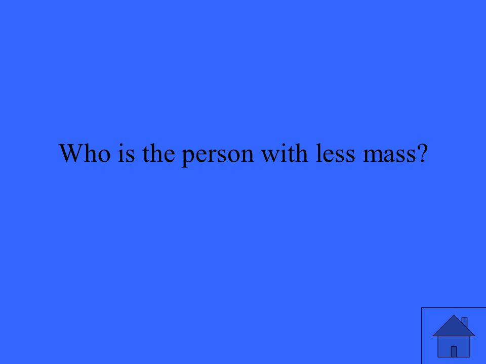 Who is the person with less mass