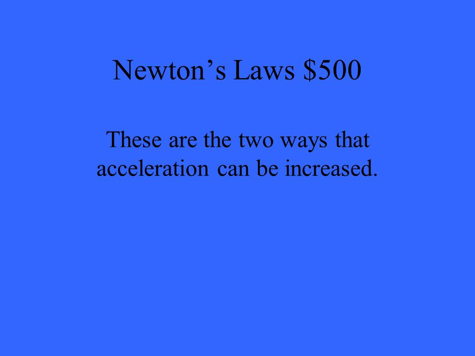 Newton's Laws $500 These are the two ways that acceleration can be increased.