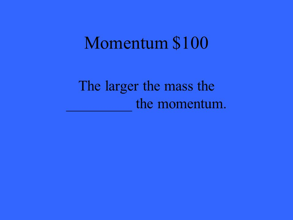 Momentum $100 The larger the mass the _________ the momentum.