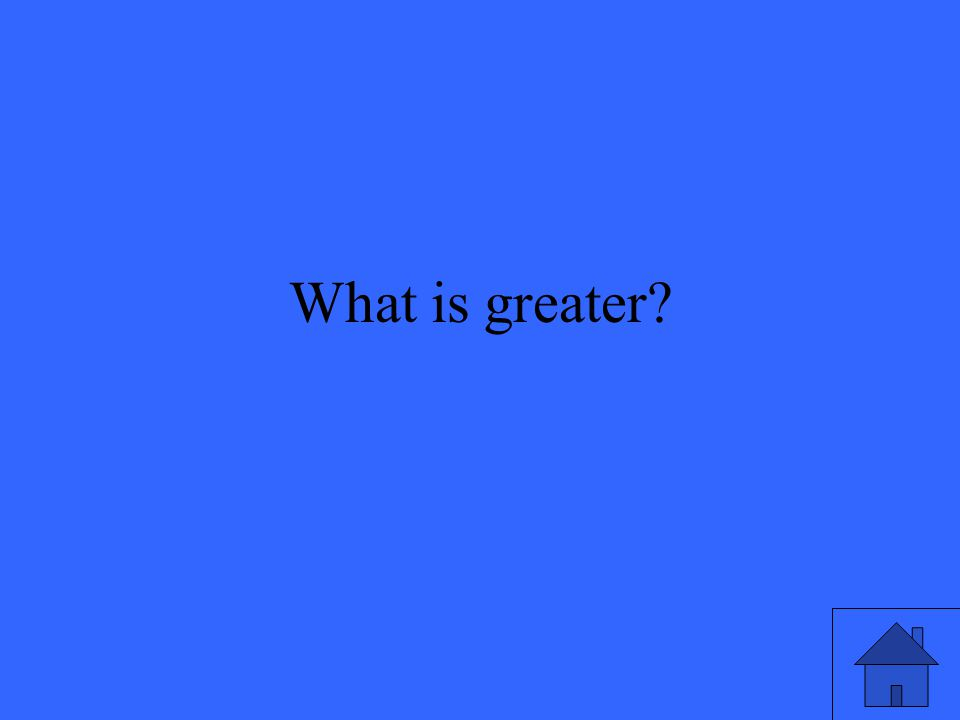 What is greater