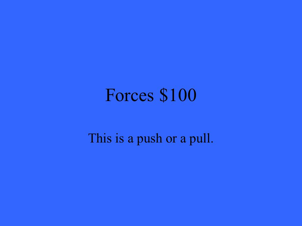 Forces $100 This is a push or a pull.