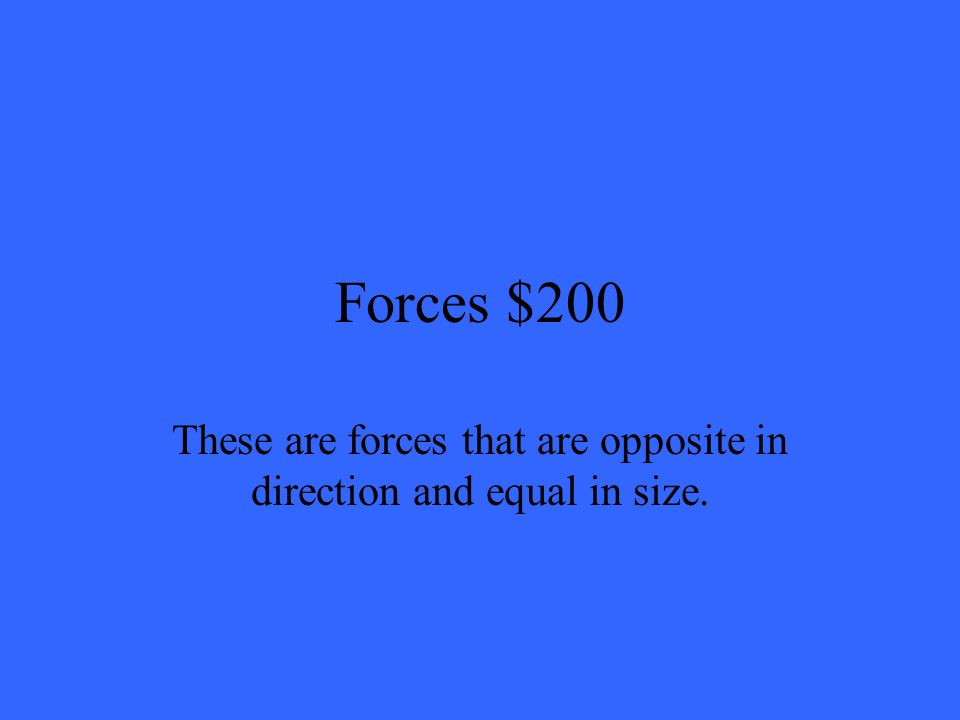 Forces $200 These are forces that are opposite in direction and equal in size.