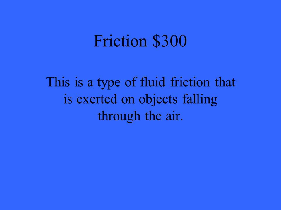 Friction $300 This is a type of fluid friction that is exerted on objects falling through the air.