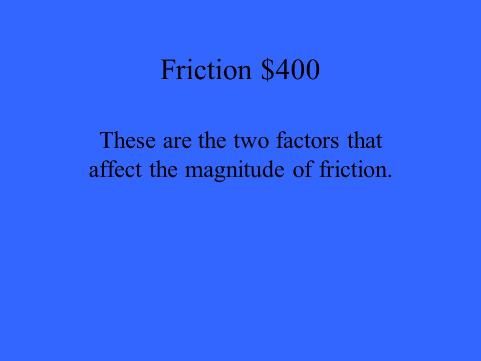 Friction $400 These are the two factors that affect the magnitude of friction.