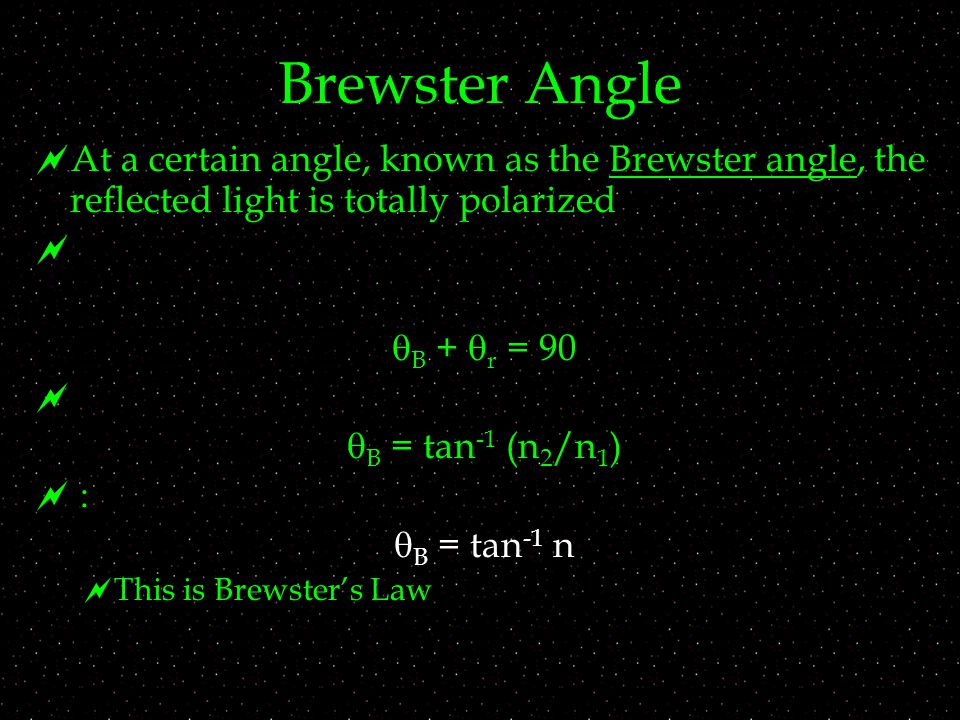 Brewster Angle  At a certain angle, known as the Brewster angle, the reflected light is totally polarized   B +  r = 90   B = tan -1 (n 2 /n 1 )  :  B = tan -1 n  This is Brewster's Law