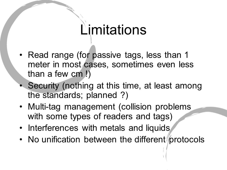 Limitations Read range (for passive tags, less than 1 meter in most cases, sometimes even less than a few cm !) Security (nothing at this time, at least among the standards; planned ) Multi-tag management (collision problems with some types of readers and tags) Interferences with metals and liquids No unification between the different protocols