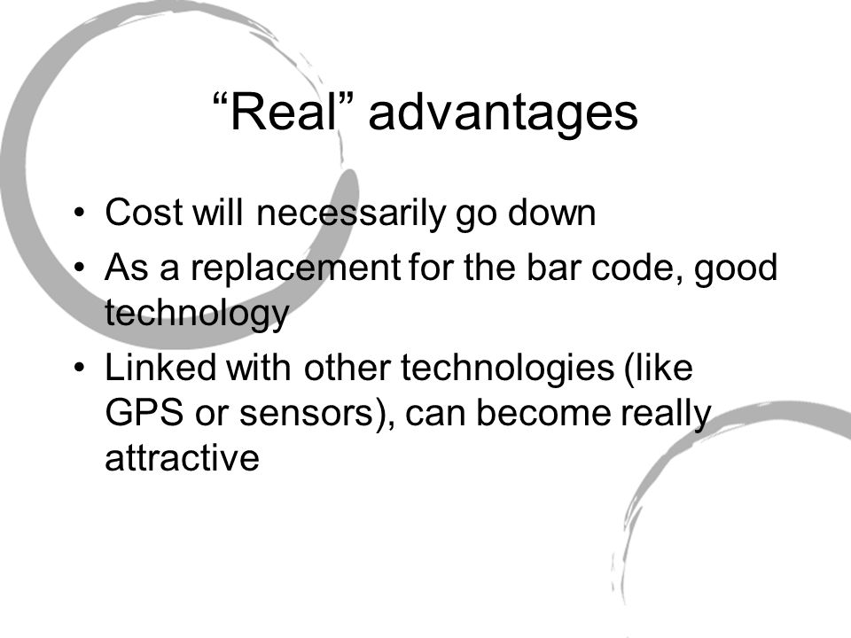 Real advantages Cost will necessarily go down As a replacement for the bar code, good technology Linked with other technologies (like GPS or sensors), can become really attractive
