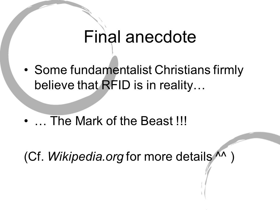 Final anecdote Some fundamentalist Christians firmly believe that RFID is in reality… … The Mark of the Beast !!.