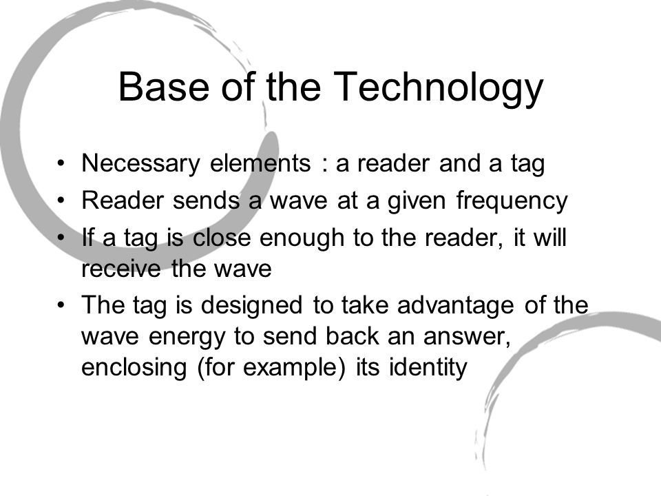 Base of the Technology Necessary elements : a reader and a tag Reader sends a wave at a given frequency If a tag is close enough to the reader, it will receive the wave The tag is designed to take advantage of the wave energy to send back an answer, enclosing (for example) its identity