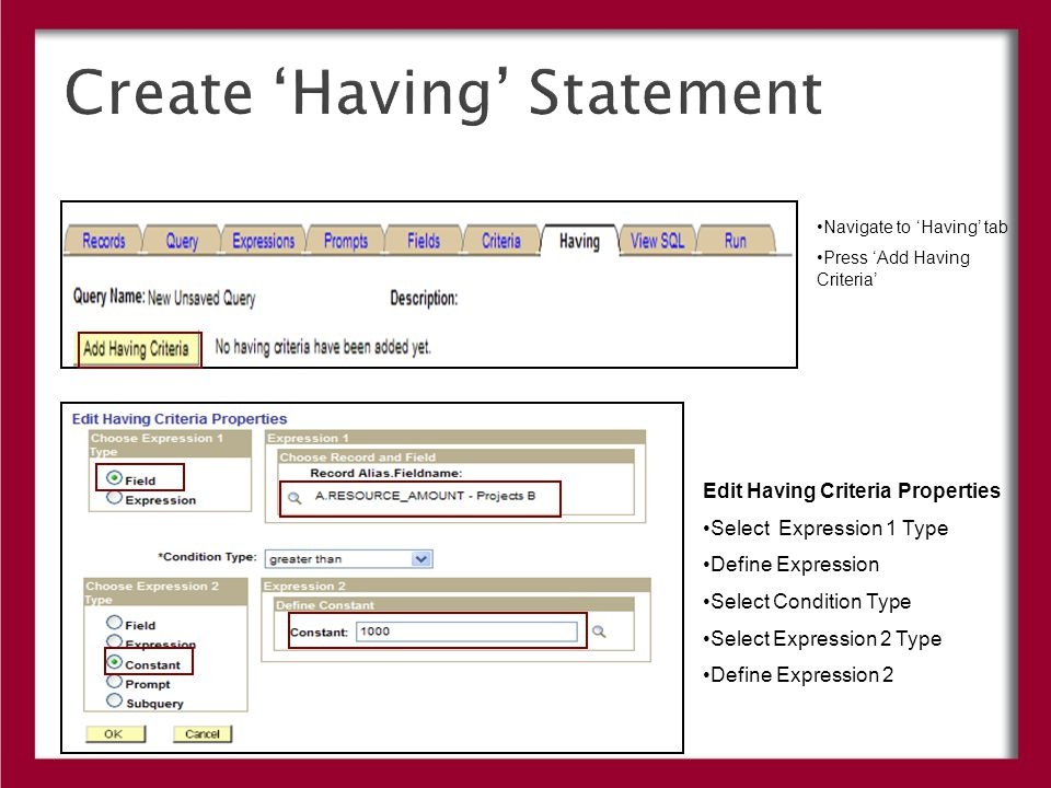 Create 'Having' Statement Navigate to 'Having' tab Press 'Add Having Criteria' Edit Having Criteria Properties Select Expression 1 Type Define Expression Select Condition Type Select Expression 2 Type Define Expression 2