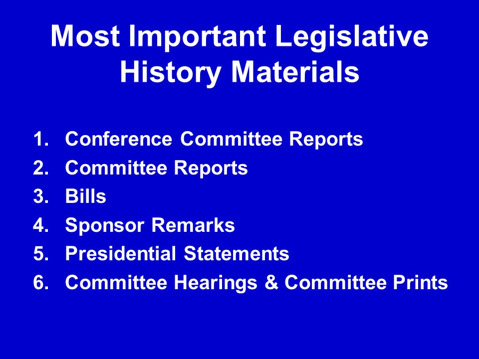 Most Important Legislative History Materials 1.Conference Committee Reports 2.Committee Reports 3.Bills 4.Sponsor Remarks 5.Presidential Statements 6.Committee Hearings & Committee Prints