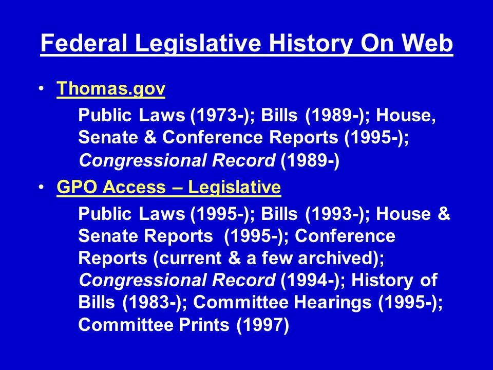 Federal Legislative History On Web Thomas.gov Public Laws (1973-); Bills (1989-); House, Senate & Conference Reports (1995-); Congressional Record (1989-) GPO Access – Legislative Public Laws (1995-); Bills (1993-); House & Senate Reports (1995-); Conference Reports (current & a few archived); Congressional Record (1994-); History of Bills (1983-); Committee Hearings (1995-); Committee Prints (1997)