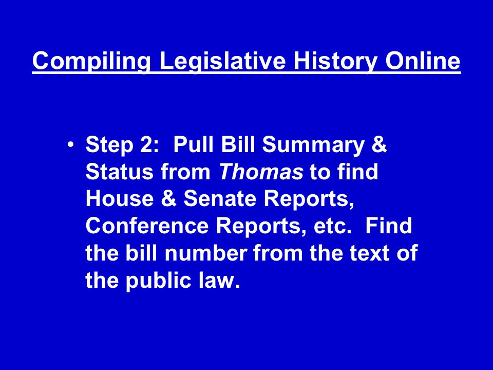 Compiling Legislative History Online Step 2: Pull Bill Summary & Status from Thomas to find House & Senate Reports, Conference Reports, etc.