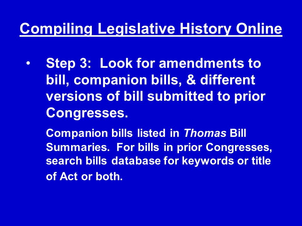 Compiling Legislative History Online Step 3: Look for amendments to bill, companion bills, & different versions of bill submitted to prior Congresses.