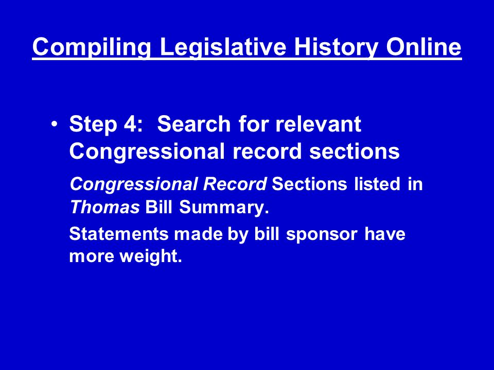 Compiling Legislative History Online Step 4: Search for relevant Congressional record sections Congressional Record Sections listed in Thomas Bill Summary.
