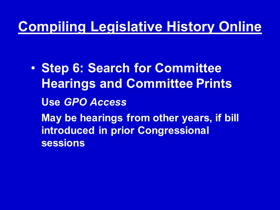 Compiling Legislative History Online Step 6: Search for Committee Hearings and Committee Prints Use GPO Access May be hearings from other years, if bill introduced in prior Congressional sessions