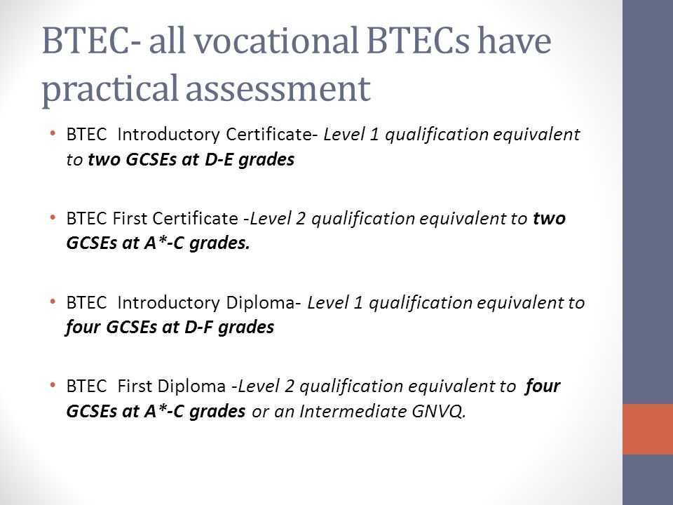 BTEC- all vocational BTECs have practical assessment BTEC Introductory Certificate- Level 1 qualification equivalent to two GCSEs at D-E grades BTEC First Certificate -Level 2 qualification equivalent to two GCSEs at A*-C grades.