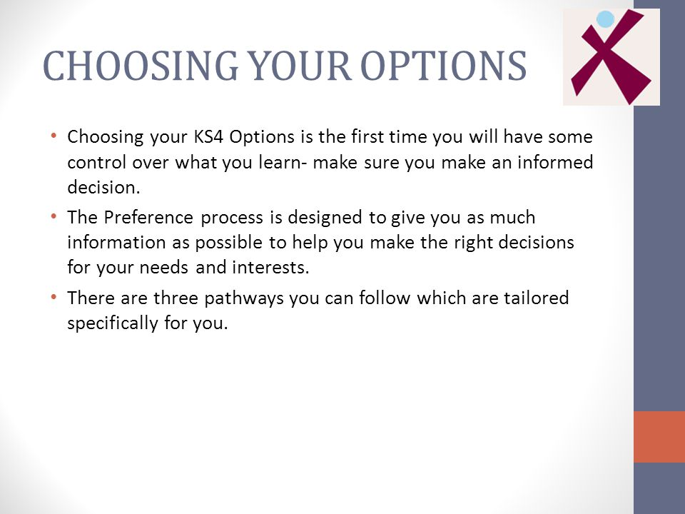 CHOOSING YOUR OPTIONS Choosing your KS4 Options is the first time you will have some control over what you learn- make sure you make an informed decision.