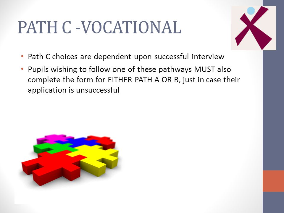 PATH C -VOCATIONAL Path C choices are dependent upon successful interview Pupils wishing to follow one of these pathways MUST also complete the form for EITHER PATH A OR B, just in case their application is unsuccessful