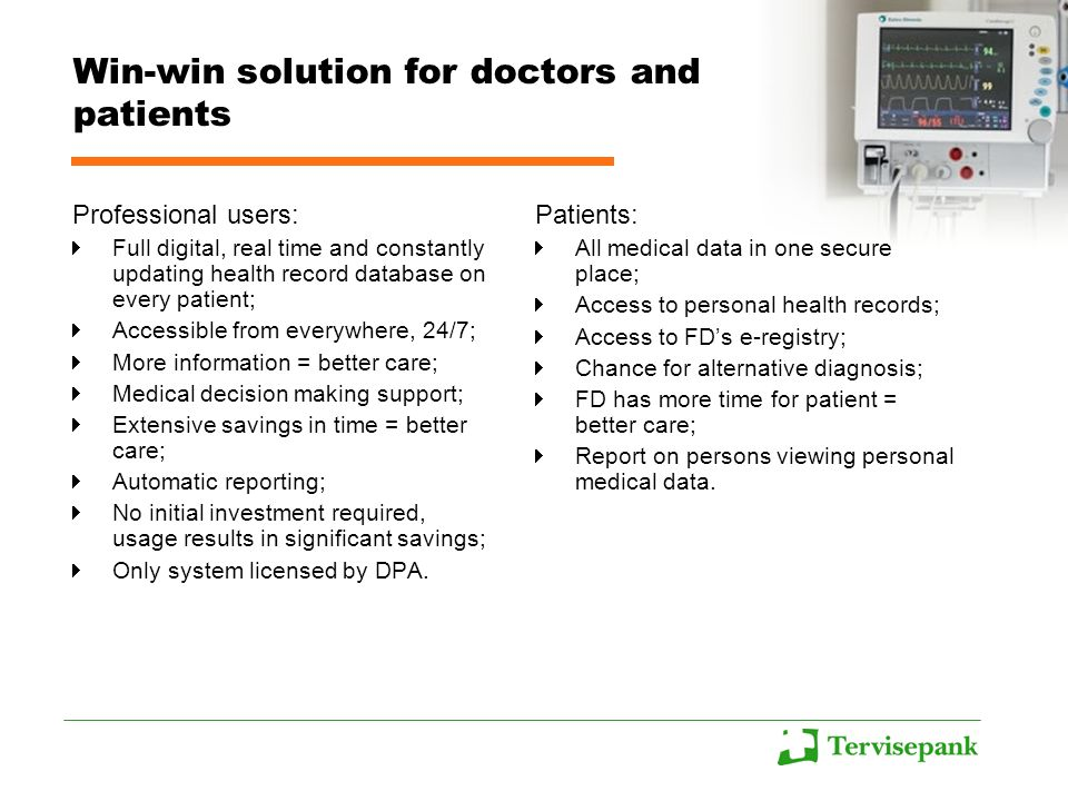 Win-win solution for doctors and patients Professional users: Full digital, real time and constantly updating health record database on every patient; Accessible from everywhere, 24/7; More information = better care; Medical decision making support; Extensive savings in time = better care; Automatic reporting; No initial investment required, usage results in significant savings; Only system licensed by DPA.