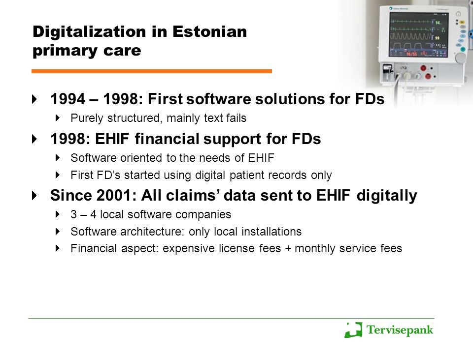 Digitalization in Estonian primary care 1994 – 1998: First software solutions for FDs Purely structured, mainly text fails 1998: EHIF financial support for FDs Software oriented to the needs of EHIF First FD's started using digital patient records only Since 2001: All claims' data sent to EHIF digitally 3 – 4 local software companies Software architecture: only local installations Financial aspect: expensive license fees + monthly service fees