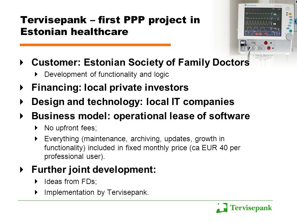 Tervisepank – first PPP project in Estonian healthcare Customer: Estonian Society of Family Doctors Development of functionality and logic Financing: local private investors Design and technology: local IT companies Business model: operational lease of software No upfront fees; Everything (maintenance, archiving, updates, growth in functionality) included in fixed monthly price (ca EUR 40 per professional user).
