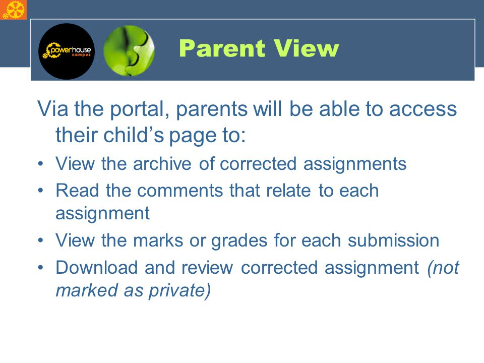 Parent View Via the portal, parents will be able to access their child's page to: View the archive of corrected assignments Read the comments that relate to each assignment View the marks or grades for each submission Download and review corrected assignment (not marked as private)